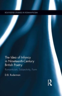 The Idea of Infancy in Nineteenth-Century British Poetry : Romanticism, Subjectivity, Form, Hardback Book