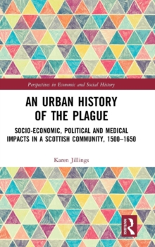 An Urban History of The Plague : Socio-Economic, Political and Medical Impacts in a Scottish Community, 1500-1650, Hardback Book