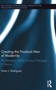 Creating the Practical Man of Modernity : The Reception of John Dewey's Pedagogy in Mexico, Hardback Book