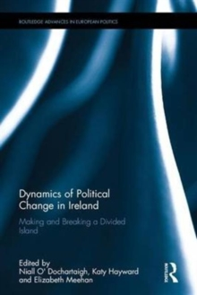 Dynamics of Political Change in Ireland : Making and Breaking a Divided Island, Hardback Book