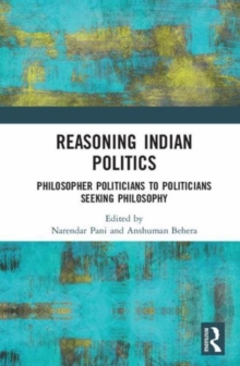 Reasoning Indian Politics : Philosopher Politicians to Politicians Seeking Philosophy, Hardback Book