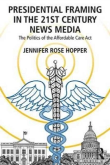 Presidential Framing in the 21st Century News Media : The Politics of the Affordable Care Act, Paperback / softback Book