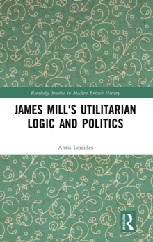 James Mill's Utilitarian Logic and Politics, Hardback Book