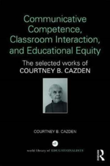 Communicative Competence, Classroom Interaction, and Educational Equity : The Selected Works of Courtney B. Cazden, Hardback Book