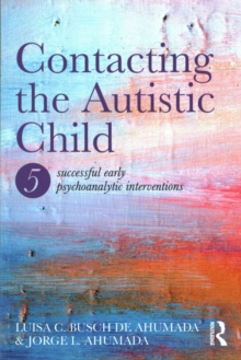 Contacting the Autistic Child : Five successful early psychoanalytic interventions, Paperback / softback Book