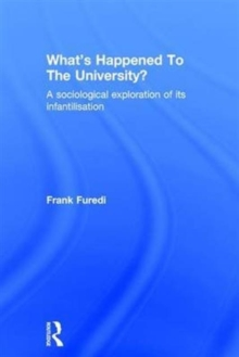 What's Happened to the University? : A Sociological Exploration of its Infantilisation, Hardback Book