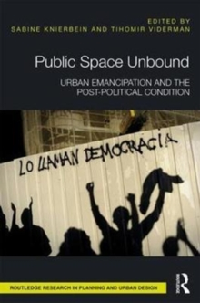 Public Space Unbound : Urban Emancipation and the Post-Political Condition, Hardback Book