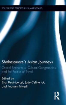Shakespeare's Asian Journeys : Critical Encounters, Cultural Geographies, and the Politics of Travel, Hardback Book