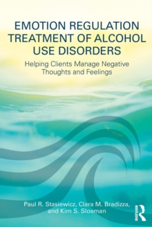 Emotion Regulation Treatment of Alcohol Use Disorders : Helping Clients Manage Negative Thoughts and Feelings, Paperback / softback Book