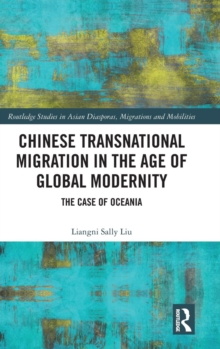 Chinese Transnational Migration in the Age of Global Modernity : The Case of Oceania, Hardback Book