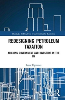 Redesigning Petroleum Taxation : Aligning Government and Investors in the UK, Hardback Book