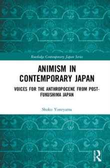 Animism in Contemporary Japan : Voices for the Anthropocene from post-Fukushima Japan, Hardback Book