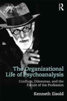 The Organizational Life of Psychoanalysis : Conflicts, Dilemmas, and the Future of the Profession, Paperback / softback Book