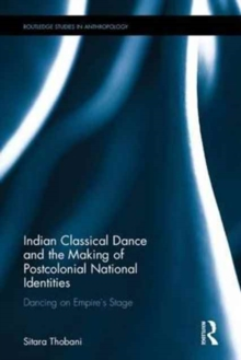 Indian Classical Dance and the Making of Postcolonial National Identities : Dancing on Empire's Stage, Hardback Book