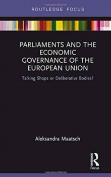 Parliaments and the Economic Governance of the European Union : Talking Shops or Deliberative Bodies?, Hardback Book