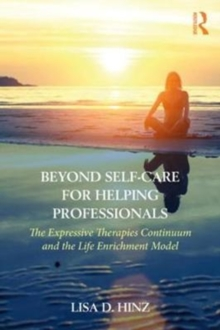 Beyond Self-Care for Helping Professionals : The Expressive Therapies Continuum and the Life Enrichment Model, Paperback / softback Book