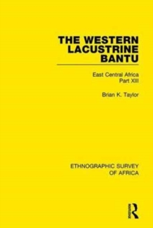 The Western Lacustrine Bantu (Nyoro, Toro, Nyankore, Kiga, Haya and Zinza with Sections on the Amba and Konjo) : East Central Africa Part XIII, Hardback Book