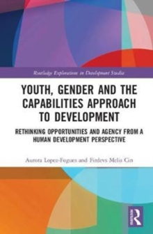 Youth, Gender and the Capabilities Approach to Development : Rethinking Opportunities and Agency from a Human Development Perspective, Hardback Book