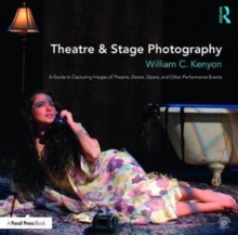Theatre & Stage Photography : A Guide to Capturing Images of Theatre, Dance, Opera, and Other Performance Events, Paperback Book