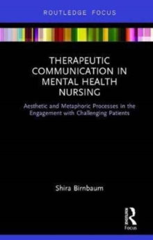 Therapeutic Communication in Mental Health Nursing : Aesthetic and Metaphoric Processes in the Engagement with Challenging Patients, Hardback Book