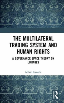 The Multilateral Trading System and Human Rights : A Governance Space Theory on Linkages, Hardback Book