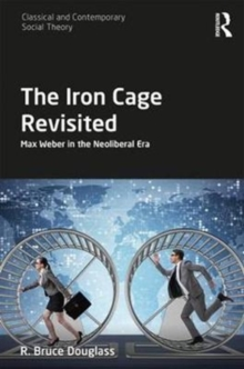 The Iron Cage Revisited : Max Weber in the Neoliberal Era, Hardback Book