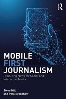 Mobile-First Journalism : Producing News for Social and Interactive Media, Paperback / softback Book