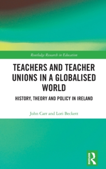 Teachers and Teacher Unions in a Globalised World : History, theory and policy in Ireland, Hardback Book
