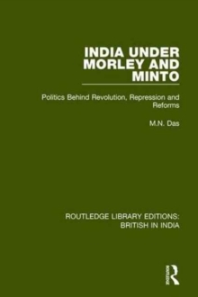 India Under Morley and Minto : Politics Behind Revolution, Repression and Reforms, Hardback Book
