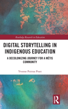 Digital Storytelling in Indigenous Education : A Decolonizing Journey for a Metis Community, Hardback Book