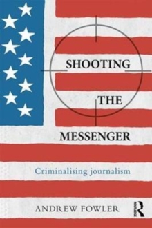 Shooting the Messenger : Criminalising Journalism, Paperback Book