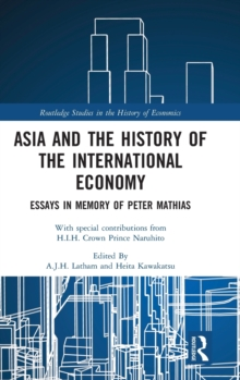 Asia and the History of the International Economy : Essays in Memory of Peter Mathias, Hardback Book