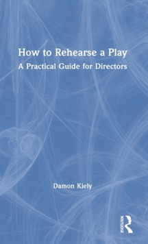 How to Rehearse a Play : A Practical Guide for Directors, Hardback Book