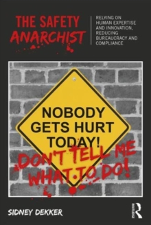 The Safety Anarchist : Relying on human expertise and innovation, reducing bureaucracy and compliance, Paperback Book