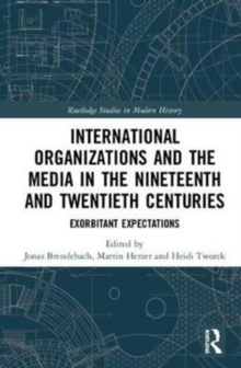 International Organizations and the Media in the Nineteenth and Twentieth Centuries : Exorbitant Expectations, Hardback Book