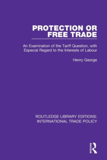 Protection or Free Trade : An Examination of the Tariff Question, With Especial Regard to the Interests of Labour, Paperback / softback Book