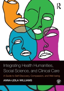 Integrating Health Humanities, Social Science, and Clinical Care : A Guide to Self-Discovery, Compassion, and Well-being, Paperback / softback Book