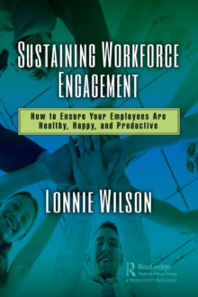 Sustaining Workforce Engagement : How to Ensure Your Employees Are Healthy, Happy, and Productive, Hardback Book