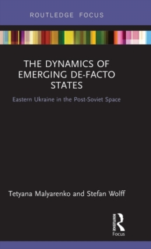 The Dynamics of Emerging De-Facto States : Eastern Ukraine in the Post-Soviet Space, Hardback Book