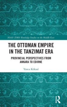 The Ottoman Empire in the Tanzimat Era : Provincial Perspectives from Ankara to Edirne, Hardback Book