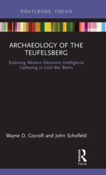 Archaeology of The Teufelsberg : Exploring Western Electronic Intelligence Gathering in Cold War Berlin, Hardback Book