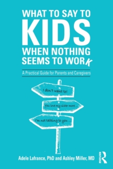 What to Say to Kids When Nothing Seems to Work : A Practical Guide for Parents and Caregivers, Paperback / softback Book