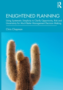 Enlightened Planning : Using Systematic Simplicity to Clarify Opportunity, Risk and Uncertainty for Much Better Management Decision Making, Hardback Book