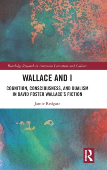 Wallace and I : Cognition, Consciousness, and Dualism in David Foster Wallace's Fiction, Hardback Book