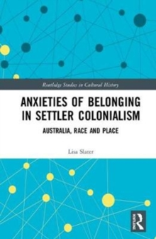 Anxieties of Belonging in Settler Colonialism : Australia, Race and Place, Hardback Book