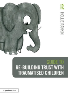 Guide to Re-building Trust with Traumatised Children : Emotional Wellbeing in School and at Home, Paperback / softback Book