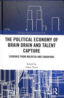 The Political Economy of Brain Drain and Talent Capture : Evidence from Malaysia and Singapore, Hardback Book
