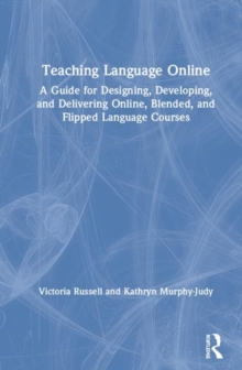 Teaching Language Online : A Guide for Designing, Developing, and Delivering Online, Blended, and Flipped Language Courses, Hardback Book