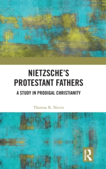 Nietzsche's Protestant Fathers : A Study in Prodigal Christianity, Hardback Book