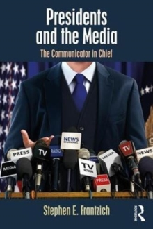 Presidents and the Media : The Communicator in Chief, Paperback / softback Book
